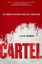 Cartel: The Coming Invasion of Mexico's Drug Wars ebook by Sylvia Longmire