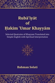 Ruba'iyat of Hakim 'Umar Khayyam: Selected Quatrains of Khayyam Translated Into Simple English with Spiritual Interpretation ebook by Solati, Bahman