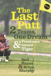 The Last Putt - Two Teams, One Dream, and a Freshman Named Tiger ebook by Neil Hayes,Brian Murphy