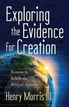 Exploring the Evidence for Creation - Reasons to Believe the Biblical Account ebook by Henry M. Morris III