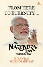 From Here To Eternity... Adapted from Narendra Modi The Man, The Times ebook by Nilanjan Mukhopadhyay