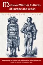 Medieval Warrior Cultures of Europe and Japan - Body, Mind, Sword ebook by Willey Pieter, John Michael Greer, Matthew Galas