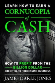 """Cornucopia of Cash"" How to Profit from the Billion Dollar Credit Card Processing Business ebook by James Darle Jones"