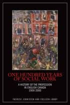 One Hundred Years of Social Work: A History of the Profession in English Canada, 1900–2000 ebook by Therese Jennissen,Colleen Lundy