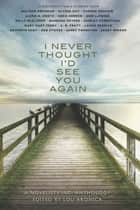 I Never Thought I'd See You Again - A Novelists Inc. Anthology ebook by Lou Aronica (Editor)