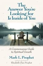 The Answer You're Looking for Is Inside of You - A Common-Sense Guide to Spiritual Growth ebook by Mark L. Prophet, Elizabeth Clare Prophet
