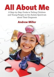 All About Me - A Step-by-Step Guide to Telling Children and Young People on the Autism Spectrum about Their Diagnosis ebook by Andrew Miller