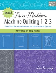 More Free-Motion Machine Quilting 1-2-3 - 62 Fast-and-Fun Designs to Finish Your Quilts ebook by Lori Kennedy