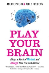 Play Your Brain - Adopt a Musical Mindset and Change your Life and Career ebook by Anette Prehn , Kjeld Fredens