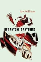 Not Anyone's Anything ebook by Ian Williams