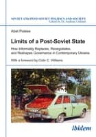 Limits of a Post-Soviet State - How Informality Replaces, Renegotiates, and Reshapes Governance in Contemporary Ukraine ebook by Abel Polese, Andreas Umland