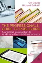 The Professionals' Guide to Publishing - A Practical Introduction to Working in the Publishing Industry ebook by Gill Davies, Richard Balkwill