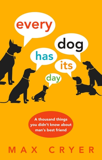 Every Dog Has Its Day - A thousand things you didn't know about man's best friend ebook by Cryer, Max