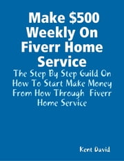 Make $500 Weekly On Fiverr Home Service ebook by Kent David