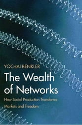 The Wealth of Networks: How Social Production Transforms Markets and Freedom ebook by Yochai Benkler