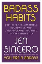 Badass Habits - Cultivate the Awareness, Boundaries, and Daily Upgrades You Need to Make Them Stick ebook by Jen Sincero
