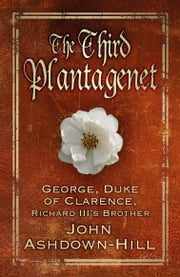 The Third Plantagenet - George, Duke of Clarence, Richard III's Brother ebook by John Ashdown-Hill