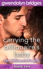 Carrying the Billionaire's Baby ebook by Gwendolyn Bridges