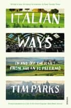 Italian Ways - On and Off the Rails from Milan to Palermo ebook by Tim Parks