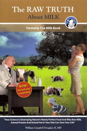 The Raw Truth About Milk - How Mankind is Destroying Nature's Nearly Perfect Food and Why Raw Milk Can Save Your Life ebook by William Campbell Douglass II MD