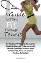 A Guide To Getting Fit Through Tennis - This Handbook Will Guide You Towards Your Goal To Get Physically Fit By Learning Its Ideas On Psychology Of Tennis, Tennis Fundamentals, Tennis Drive, Tennis Positions And Its Tips! ebook by James J. Warren