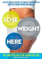 Lose Weight Here - The Metabolic Secret to Target Stubborn Fat and Fix Your Problem Areas ebook by Jade Teta, Keoni Teta
