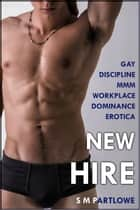 New Hire (Gay Discipline MMM Workplace Dominance Erotica) ebook by S M Partlowe