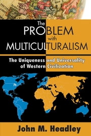 The Problem with Multiculturalism - The Uniqueness and Universality of Western Civilization ebook by John M. Headley