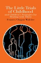 The Little Trials Of Childhood - And Children's Strategies For Dealing With Them ebook by Frances Chaput Waksler