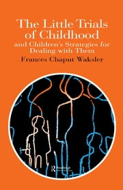 The Little Trials Of Childhood - And Children's Strategies For Dealing With Them ebook by Frances Chaput Waksler Associate Professor of Sociology, Wheelock College, Boston, USA.