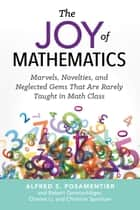 The Joy of Mathematics - Marvels, Novelties, and Neglected Gems That Are Rarely Taught in Math Class ebook by Alfred S. Posamentier, Robert Geretschläger, Charles Li,...