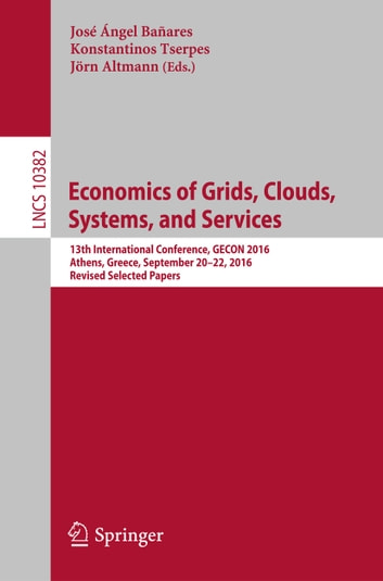 Economics of Grids, Clouds, Systems, and Services - 13th International Conference, GECON 2016, Athens, Greece, September 20-22, 2016, Revised Selected Papers ebook by