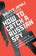 How To Catch A Russian Spy ebook by Naveed Jamali, Ellis Henican