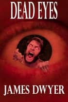 Dead Eyes: A Tale From The Zombie Plague ebook by James Dwyer