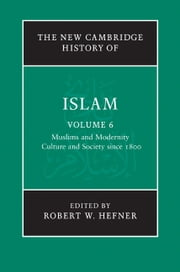 The New Cambridge History of Islam: Volume 6, Muslims and Modernity: Culture and Society since 1800 ebook by Robert W. Hefner