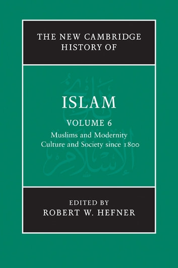The New Cambridge History of Islam: Volume 6, Muslims and Modernity: Culture and Society since 1800 ebook by