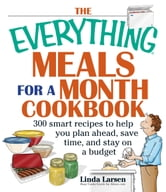 The Everything Meals For A Month Cookbook: Smart Recipes To Help You Plan Ahead, Save Time, And Stay On Budget ebook by Linda Larsen