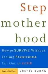 Stepmotherhood - How to Survive Without Feeling Frustrated, Left Out, or Wicked, Revised Edition ebook by Cherie Burns