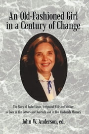 An Old-Fashioned Girl in a Century of Change - The Story of Isabel Anne, Scriptural Wife and Mother as Seen in Her Letters and Journals and in Her Husband's Memory ebook by John W. Anderson, ed.