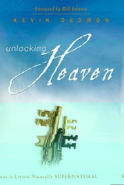 Unlocking Heaven: Keys to Living Naturally Supernatural ebook by Kevin Dedmon