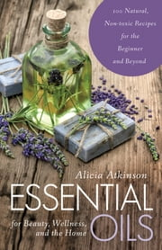 Essential Oils for Beauty, Wellness, and the Home - 100 Natural, Non-toxic Recipes for the Beginner and Beyond ebook by Alicia Atkinson