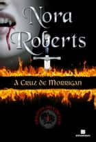 A cruz de Morrigan - Trilogia do círculo - vol. 1 ebook by Nora Roberts