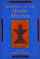 Teachings of the Hindu Mystics ebook by Andrew Harvey