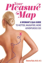 Pleasure Map - A Q&A, Pick-Your-Passion Approach for Hotter, Naughtier, More Adventurous Sex ebook by Shanna Katz