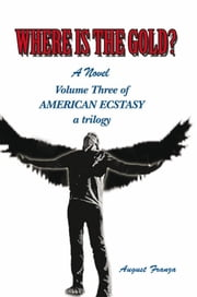 WHERE IS THE GOLD? - Volume Three of AMERICAN ECSTASY ebook by August Franza