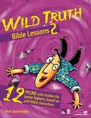 Wild Truth Bible Lessons 2 - 12 More Wild Studies for Junior Highers, Based on Wild Bible Characters ebook by Mark Oestreicher