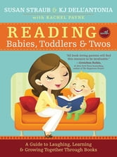 Reading with Babies, Toddlers and Twos - A Guide to Laughing, Learning and Growing Together Through Books ebook by KJ Dell'Antonia,Susan Straub