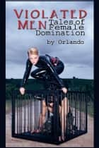 Violated Men: Tales of Female Domination ebook by Orlando