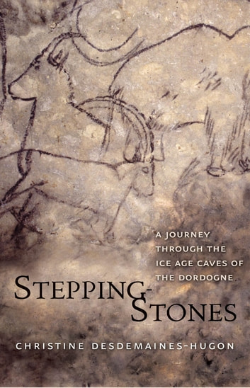 Stepping-Stones - A Journey through the Ice Age Caves of the Dordogne ebook by Christine Desdemaines-Hugon