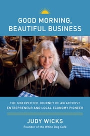 Good Morning, Beautiful Business - The Unexpected Journey of an Activist Entrepreneur and Local-Economy Pioneer ebook by Judy Wicks